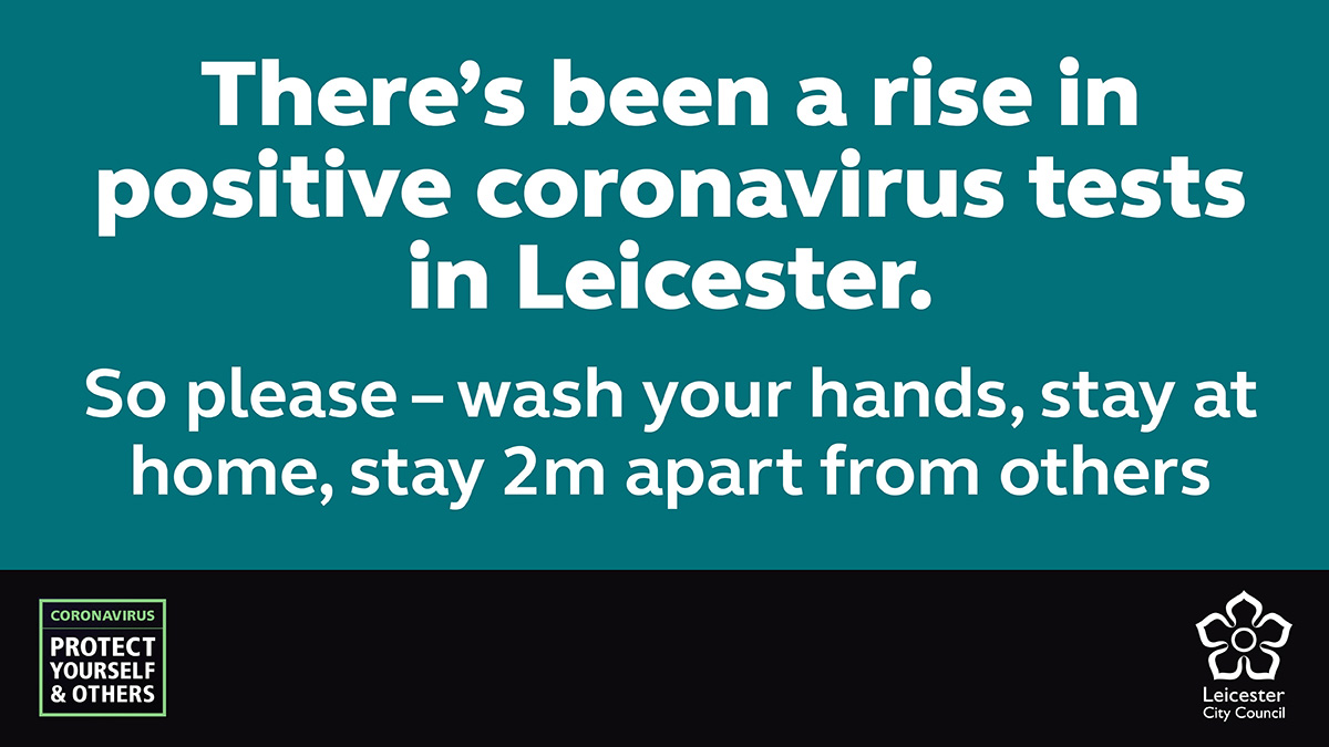 There's been a rise in positive coronavirus tests in Leicester. So please - wash your hands, stay at home, stay 2m apart from others