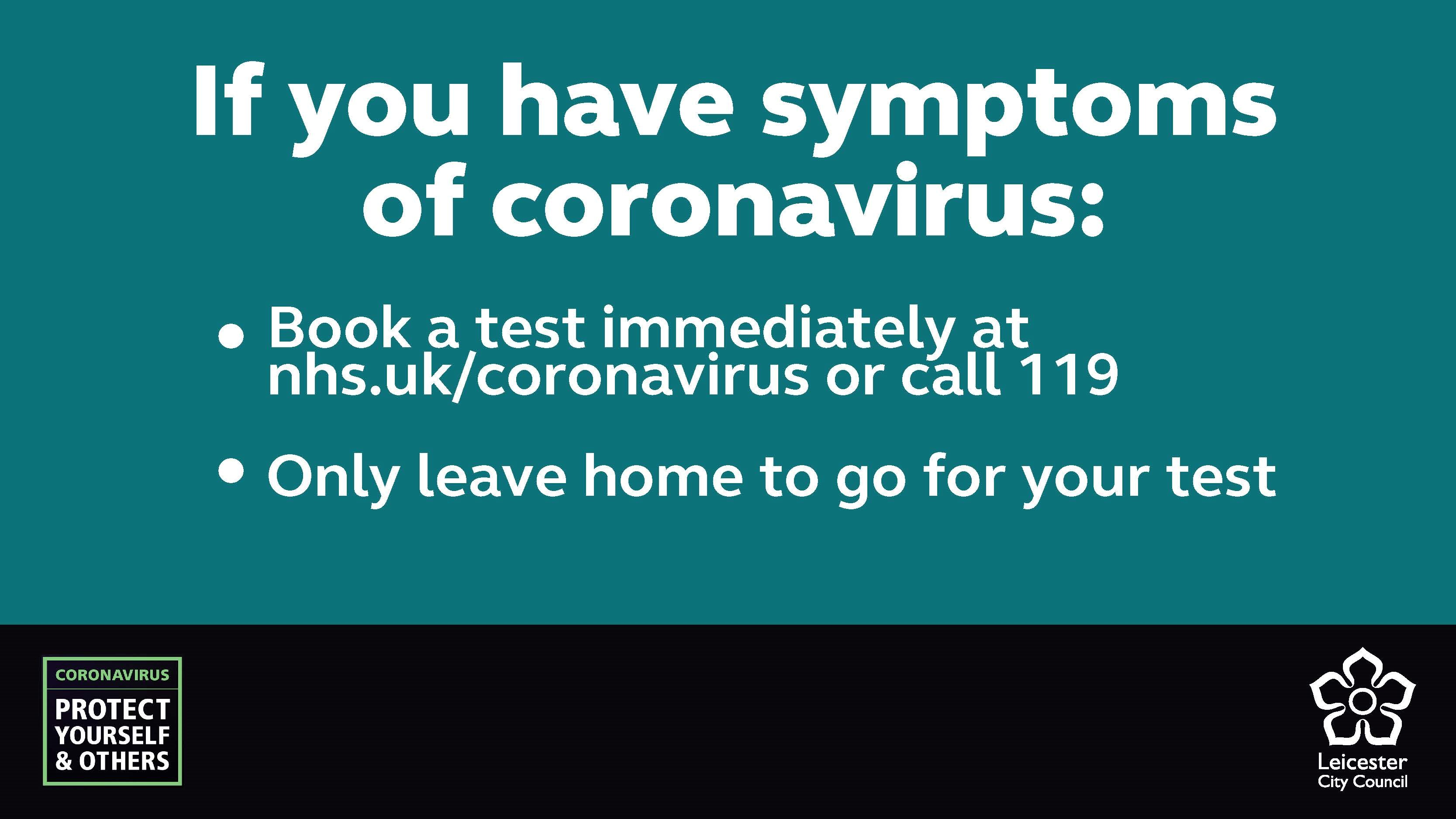 If you have symptoms of coronavirus: Book a test immediately at nhs.uk/coronavirus or call 119. Only leave home to go for your test